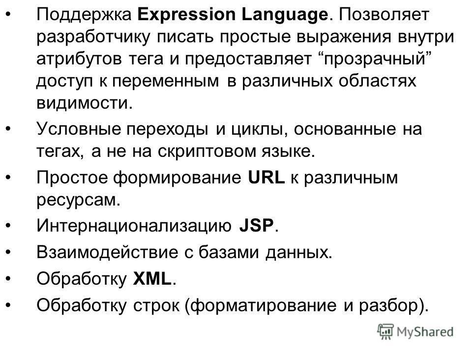 Поддержка Expression Language. Позволяет разработчику писать простые выражения внутри атрибутов тега и предоставляет прозрачный доступ к переменным в различных областях видимости. Условные переходы и циклы, основанные на тегах, а не на скриптовом язы