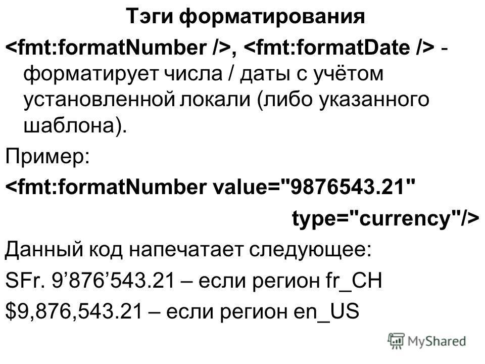 Тэги форматирования, - форматирует числа / даты с учётом установленной локали (либо указанного шаблона). Пример:  Данный код напечатает следующее: SFr. 9876543.21 – если регион fr_CH $9,876,543.21 – если регион en_US