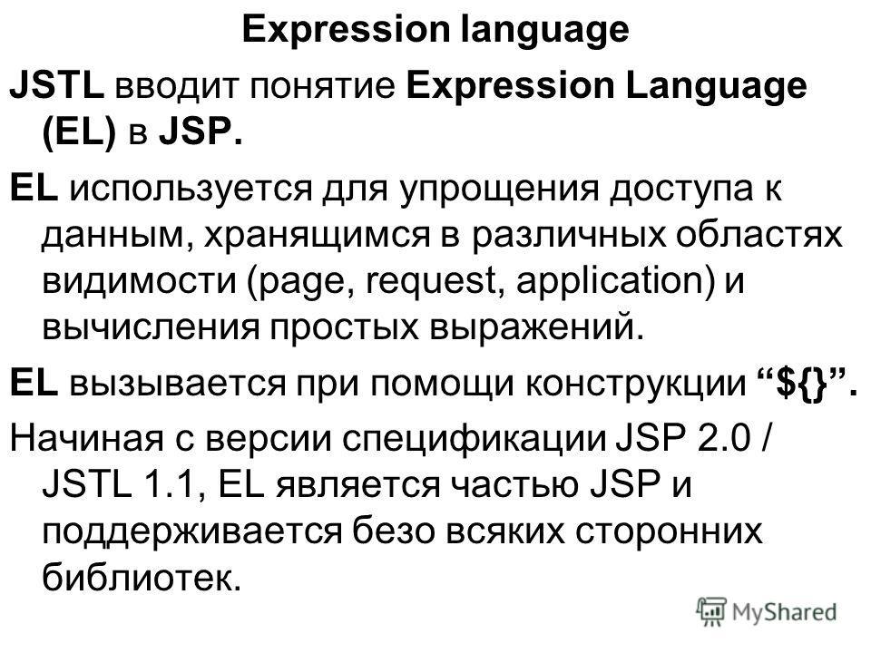 Expression language JSTL вводит понятие Expression Language (EL) в JSP. EL используется для упрощения доступа к данным, хранящимся в различных областях видимости (page, request, application) и вычисления простых выражений. EL вызывается при помощи ко