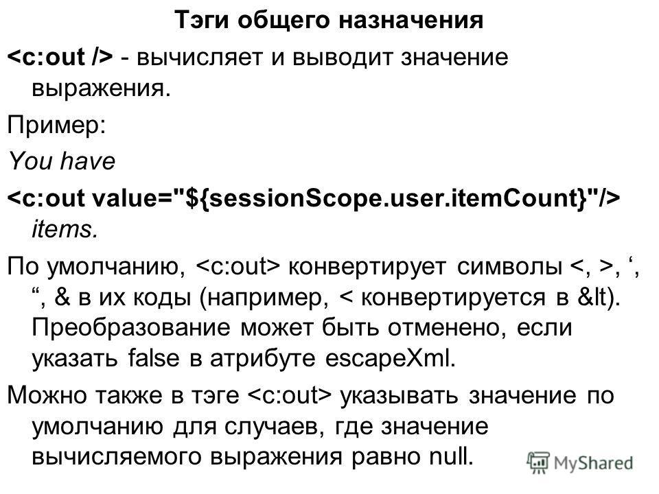 Тэги общего назначения - вычисляет и выводит значение выражения. Пример: You have items. По умолчанию, конвертирует символы,,, & в их коды (например, < конвертируется в &lt). Преобразование может быть отменено, если указать false в атрибуте escapeXml