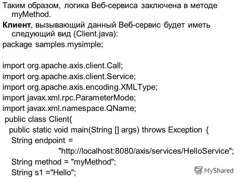 Таким образом, логика Веб-сервиса заключена в методе myMethod. Клиент, вызывающий данный Веб-сервис будет иметь следующий вид (Client.java): package samples.mysimple; import org.apache.axis.client.Call; import org.apache.axis.client.Service; import o