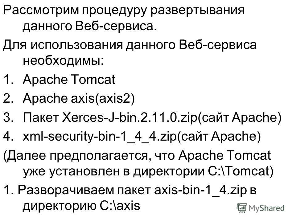 Рассмотрим процедуру развертывания данного Веб-сервиса. Для использования данного Веб-сервиса необходимы: 1.Apache Tomcat 2.Apache axis(axis2) 3.Пакет Xerces-J-bin.2.11.0.zip(сайт Apache) 4.xml-security-bin-1_4_4.zip(сайт Apache) (Далее предполагаетс