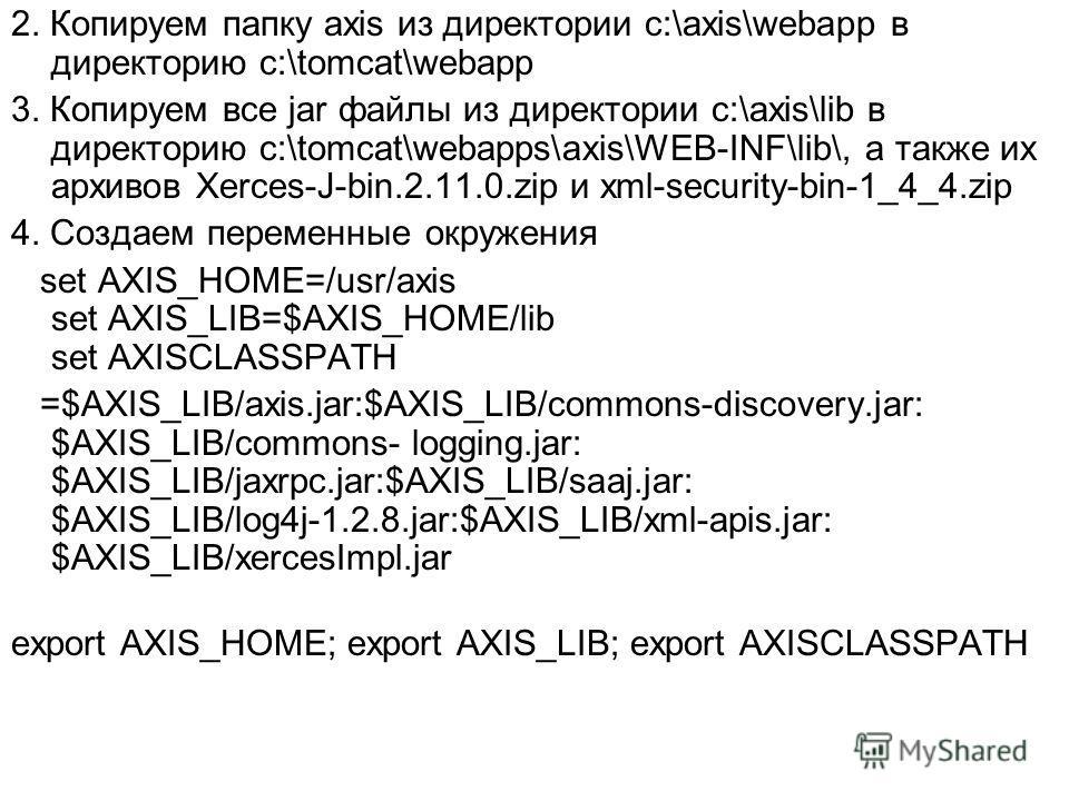 2. Копируем папку axis из директории c:\axis\webapp в директорию c:\tomcat\webapp 3. Копируем все jar файлы из директории c:\axis\lib в директорию c:\tomcat\webapps\axis\WEB-INF\lib\, а также их архивов Xerces-J-bin.2.11.0.zip и xml-security-bin-1_4_
