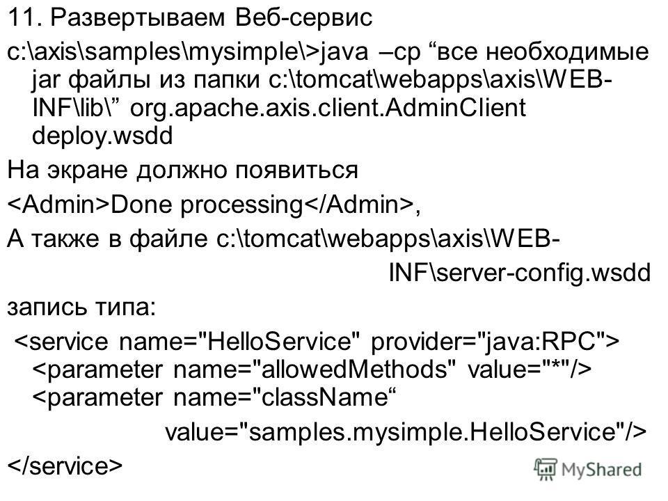11. Развертываем Веб-сервис c:\axis\samples\mysimple\>java –cp все необходимые jar файлы из папки c:\tomcat\webapps\axis\WEB- INF\lib\ org.apache.axis.client.AdminClient deploy.wsdd На экране должно появиться Done processing, А также в файле c:\tomca