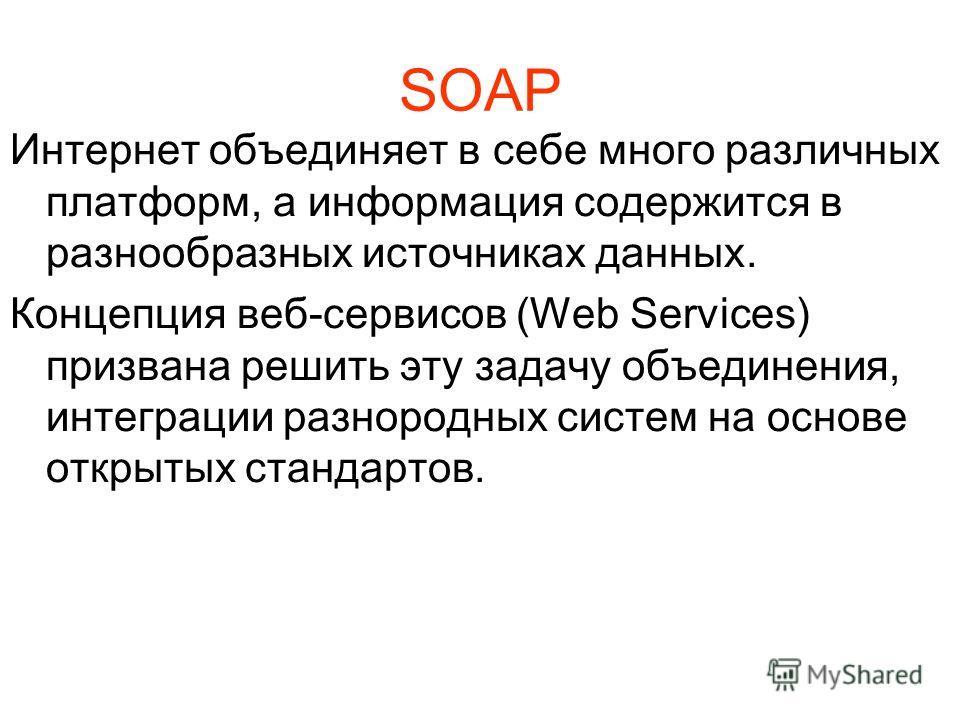 SOAP Интернет объединяет в себе много различных платформ, а информация содержится в разнообразных источниках данных. Концепция веб-сервисов (Web Services) призвана решить эту задачу объединения, интеграции разнородных систем на основе открытых станда