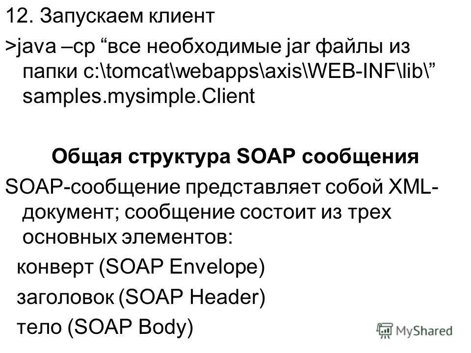 12. Запускаем клиент >java –cp все необходимые jar файлы из папки c:\tomcat\webapps\axis\WEB-INF\lib\ samples.mysimple.Client Общая структура SOAP сообщения SOAP-сообщение представляет собой XML- документ; сообщение состоит из трех основных элементов