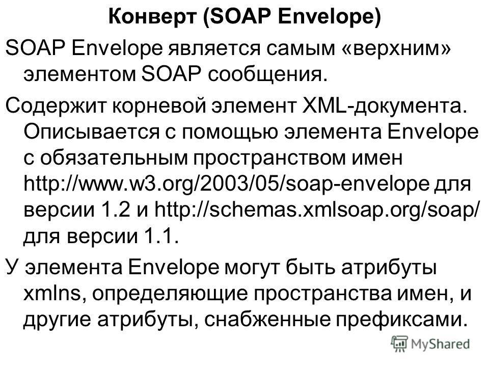Конверт (SOAP Envelope) SOAP Envelope является самым «верхним» элементом SOAP сообщения. Содержит корневой элемент XML-документа. Описывается с помощью элемента Envelope с обязательным пространством имен http://www.w3.org/2003/05/soap-envelope для ве