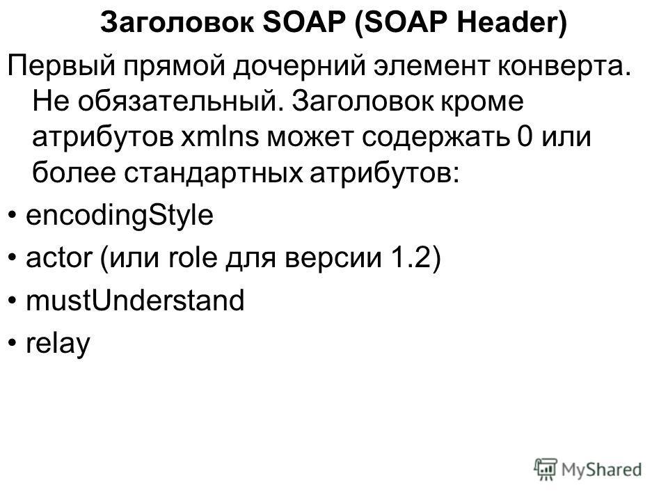 Заголовок SOAP (SOAP Header) Первый прямой дочерний элемент конверта. Не обязательный. Заголовок кроме атрибутов xmlns может содержать 0 или более стандартных атрибутов: encodingStyle actor (или role для версии 1.2) mustUnderstand relay
