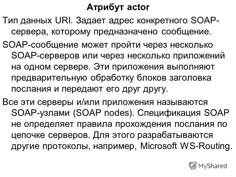 Атрибут actor Тип данных URI. Задает адрес конкретного SOAP- сервера, которому предназначено сообщение. SOAP-сообщение может пройти через несколько SOAP-серверов или через несколько приложений на одном сервере. Эти приложения выполняют предварительну