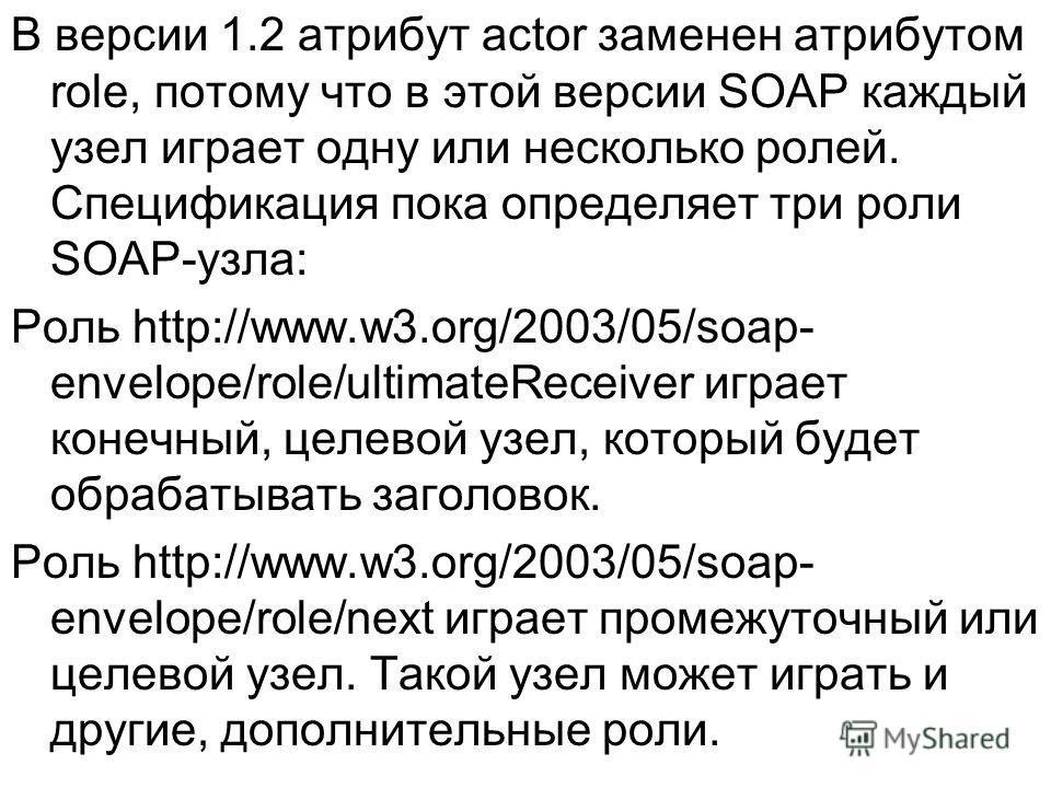 В версии 1.2 атрибут actor заменен атрибутом role, потому что в этой версии SOAP каждый узел играет одну или несколько ролей. Спецификация пока определяет три роли SOAP-узла: Роль http://www.w3.org/2003/05/soap- envelope/role/ultimateReceiver играет