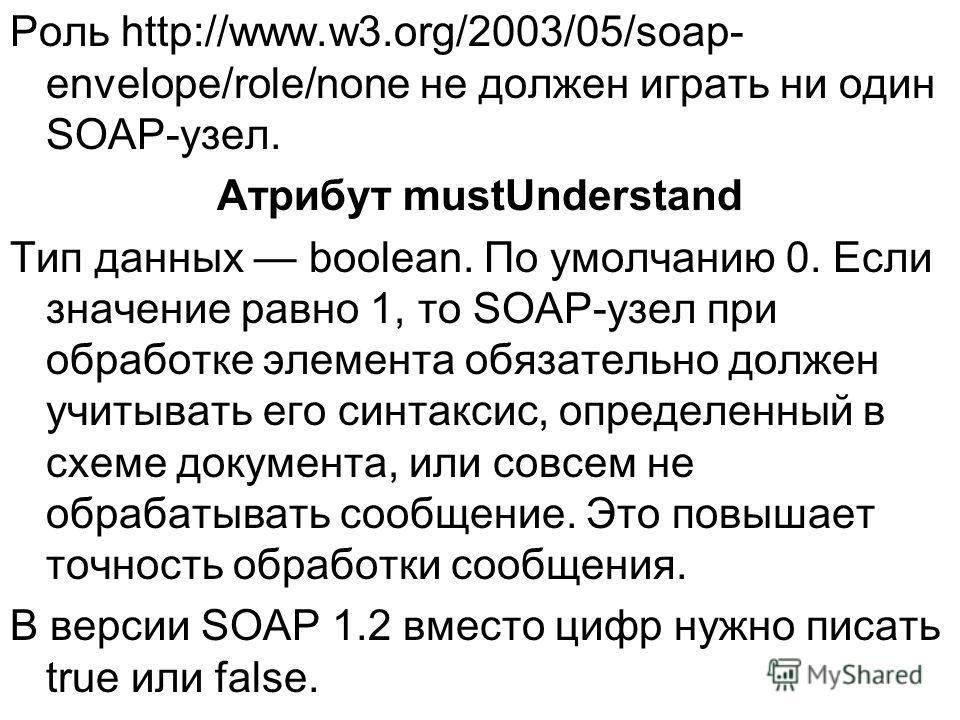 Роль http://www.w3.org/2003/05/soap- envelope/role/none не должен играть ни один SOAP-узел. Атрибут mustUnderstand Тип данных boolean. По умолчанию 0. Если значение равно 1, то SOAP-узел при обработке элемента обязательно должен учитывать его синтакс