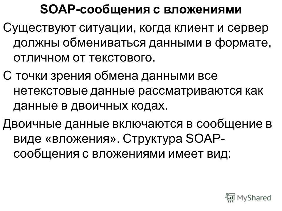 SOAP-сообщения с вложениями Существуют ситуации, когда клиент и сервер должны обмениваться данными в формате, отличном от текстового. С точки зрения обмена данными все нетекстовые данные рассматриваются как данные в двоичных кодах. Двоичные данные вк