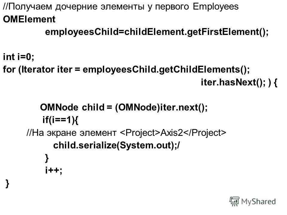 //Получаем дочерние элементы у первого Employees OMElement employeesChild=childElement.getFirstElement(); int i=0; for (Iterator iter = employeesChild.getChildElements(); iter.hasNext(); ) { OMNode child = (OMNode)iter.next(); if(i==1){ //На экране э