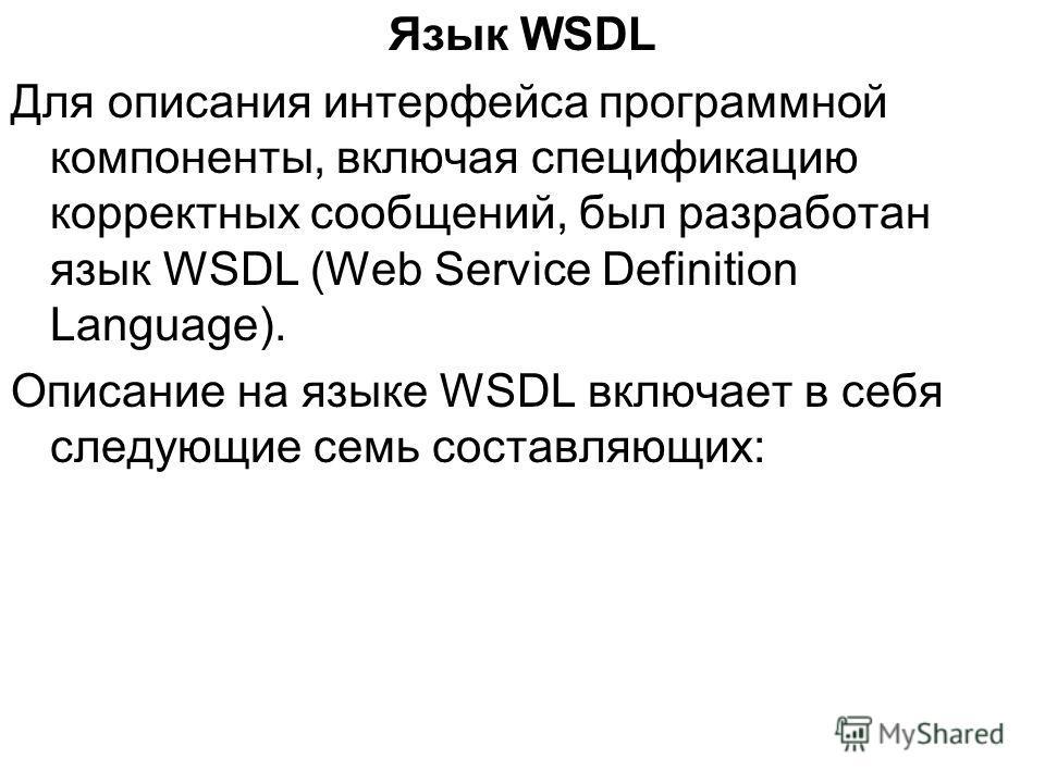 Язык WSDL Для описания интерфейса программной компоненты, включая спецификацию корректных сообщений, был разработан язык WSDL (Web Service Definition Language). Описание на языке WSDL включает в себя следующие семь составляющих:
