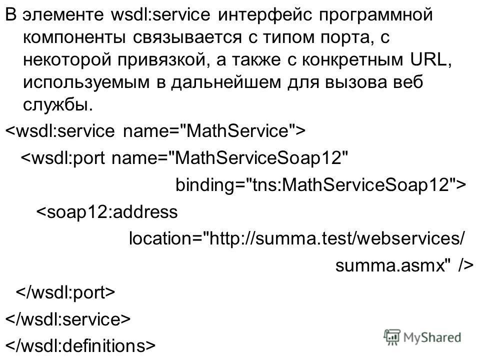 В элементе wsdl:service интерфейс программной компоненты связывается с типом порта, с некоторой привязкой, а также с конкретным URL, используемым в дальнейшем для вызова веб службы.