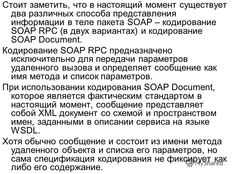 Стоит заметить, что в настоящий момент существует два различных способа представления информации в теле пакета SOAP – кодирование SOAP RPC (в двух вариантах) и кодирование SOAP Document. Кодирование SOAP RPC предназначено исключительно для передачи п