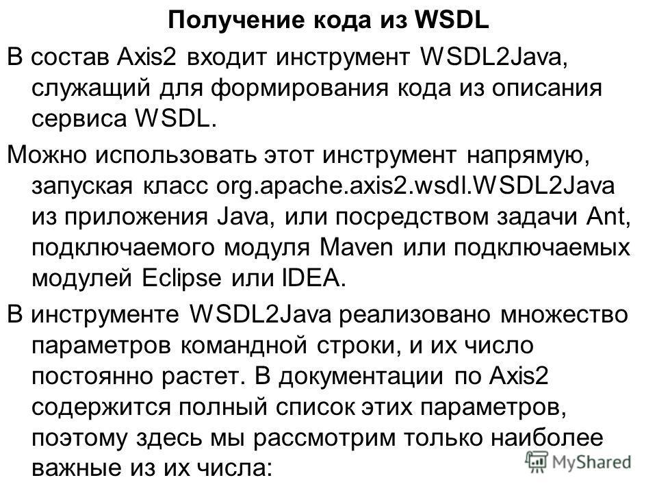 Получение кода из WSDL В состав Axis2 входит инструмент WSDL2Java, служащий для формирования кода из описания сервиса WSDL. Можно использовать этот инструмент напрямую, запуская класс org.apache.axis2.wsdl.WSDL2Java из приложения Java, или посредство