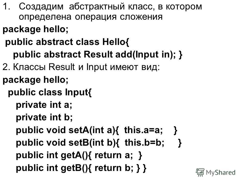 1.Создадим абстрактный класс, в котором определена операция сложения package hello; public abstract class Hello{ public abstract Result add(Input in); } 2. Классы Result и Input имеют вид: package hello; public class Input{ private int a; private int