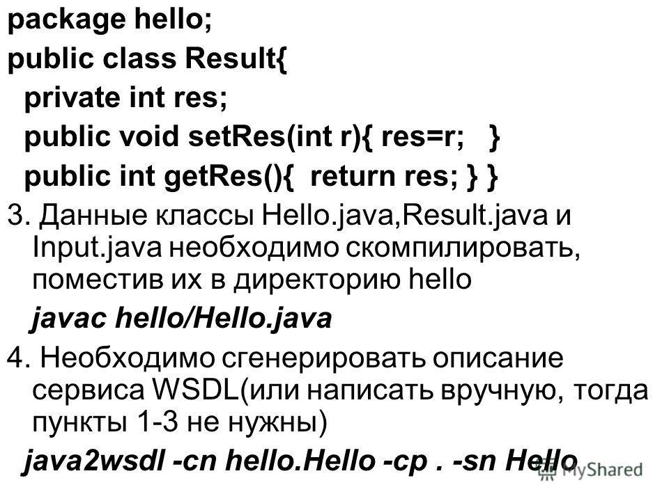 package hello; public class Result{ private int res; public void setRes(int r){ res=r; } public int getRes(){ return res; } } 3. Данные классы Hello.java,Result.java и Input.java необходимо скомпилировать, поместив их в директорию hello javac hello/H