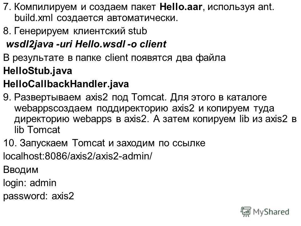 7. Компилируем и создаем пакет Hello.aar, используя ant. build.xml создается автоматически. 8. Генерируем клиентский stub wsdl2java -uri Hello.wsdl -o client В результате в папке client появятся два файла HelloStub.java HelloCallbackHandler.java 9. Р