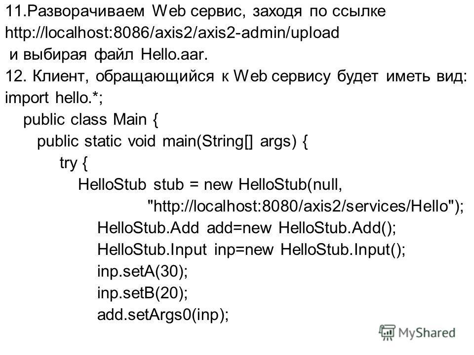 11.Разворачиваем Web сервис, заходя по ссылке http://localhost:8086/axis2/axis2-admin/upload и выбирая файл Hello.aar. 12. Клиент, обращающийся к Web сервису будет иметь вид: import hello.*; public class Main { public static void main(String[] args)