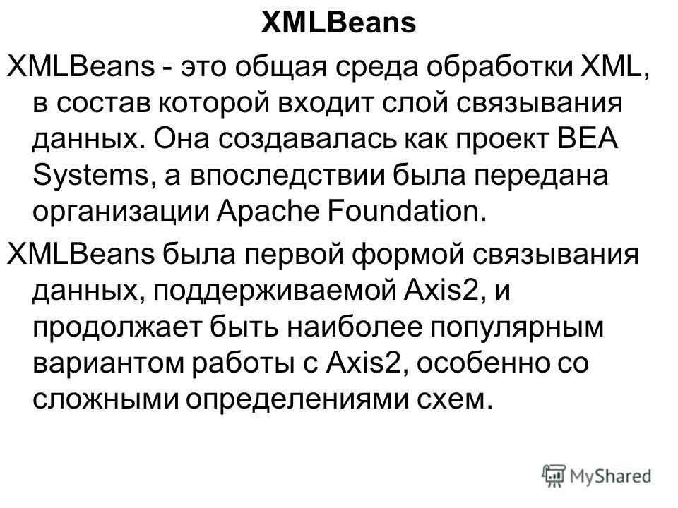 XMLBeans XMLBeans - это общая среда обработки XML, в состав которой входит слой связывания данных. Она создавалась как проект BEA Systems, а впоследствии была передана организации Apache Foundation. XMLBeans была первой формой связывания данных, подд