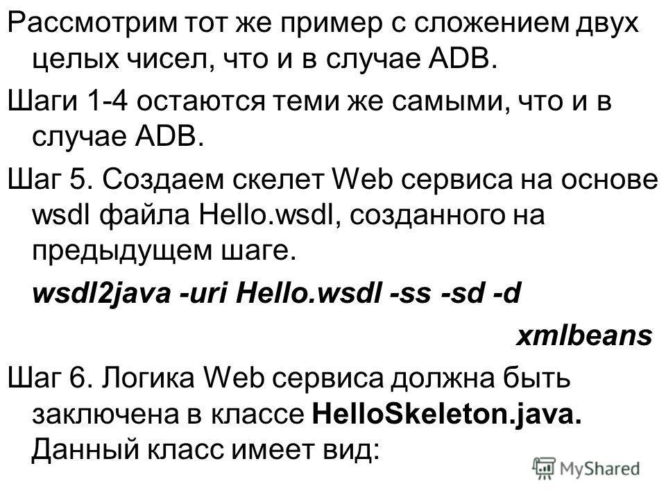 Рассмотрим тот же пример с сложением двух целых чисел, что и в случае ADB. Шаги 1-4 остаются теми же самыми, что и в случае ADB. Шаг 5. Создаем скелет Web сервиса на основе wsdl файла Hello.wsdl, созданного на предыдущем шаге. wsdl2java -uri Hello.ws