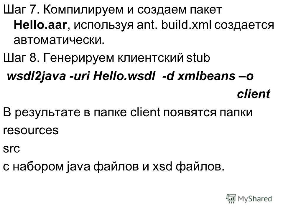Шаг 7. Компилируем и создаем пакет Hello.aar, используя ant. build.xml создается автоматически. Шаг 8. Генерируем клиентский stub wsdl2java -uri Hello.wsdl -d xmlbeans –o client В результате в папке client появятся папки resources src с набором java