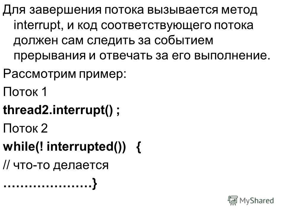 Для завершения потока вызывается метод interrupt, и код соответствующего потока должен сам следить за событием прерывания и отвечать за его выполнение. Рассмотрим пример: Поток 1 thread2.interrupt() ; Поток 2 while(! interrupted()) { // что-то делает