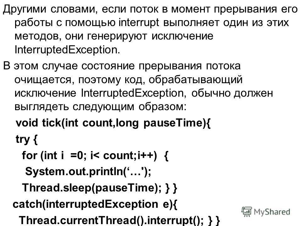 Другими словами, если поток в момент прерывания его работы с помощью interrupt выполняет один из этих методов, они генерируют исключение InterruptedException. В этом случае состояние прерывания потока очищается, поэтому код, обрабатывающий исключение