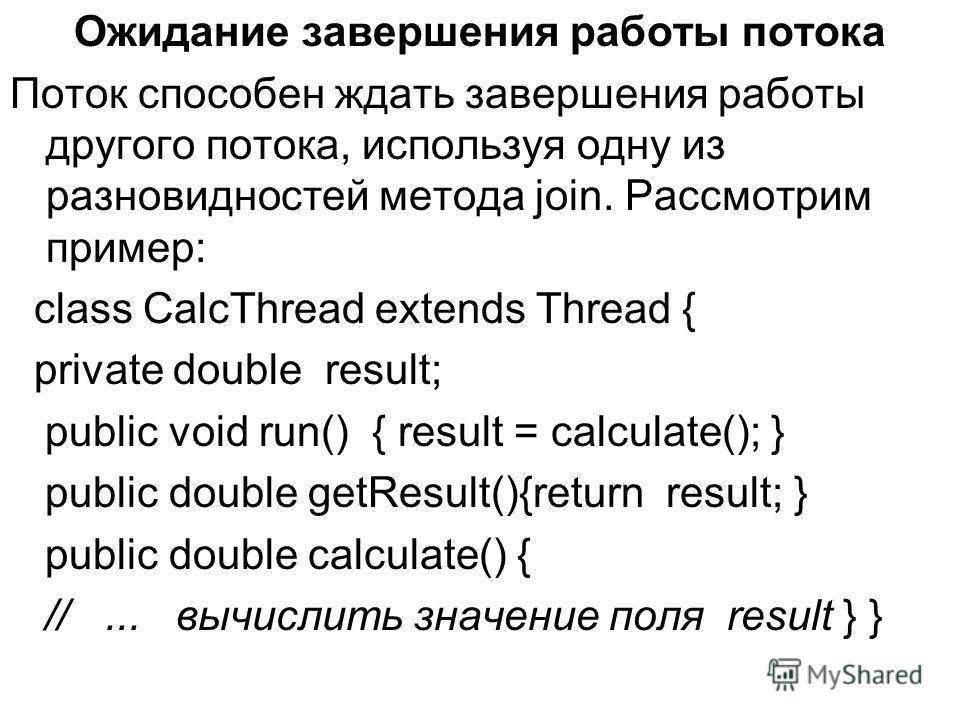 Ожидание завершения работы потока Поток способен ждать завершения работы другого потока, используя одну из разновидностей метода join. Рассмотрим пример: class CalcThread extends Thread { private double result; public void run() { result = calculate(