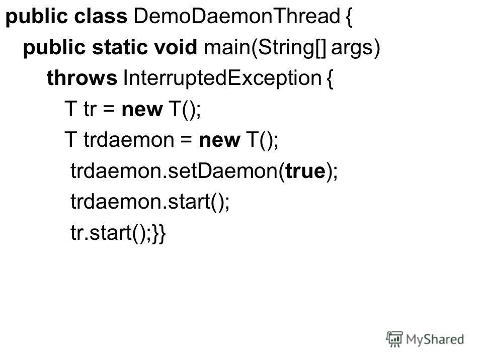 public class DemoDaemonThread { public static void main(String[] args) throws InterruptedException { T tr = new T(); T trdaemon = new T(); trdaemon.setDaemon(true); trdaemon.start(); tr.start();}}
