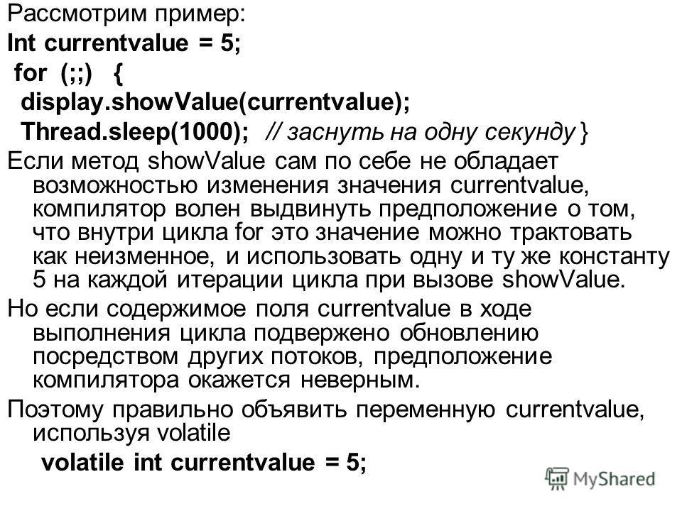 Рассмотрим пример: Int currentvalue = 5; for (;;) { display.showValue(currentvalue); Thread.sleep(1000); // заснуть на одну секунду } Если метод showValue сам по себе не обладает возможностью изменения значения currentvalue, компилятор волен выдвинут