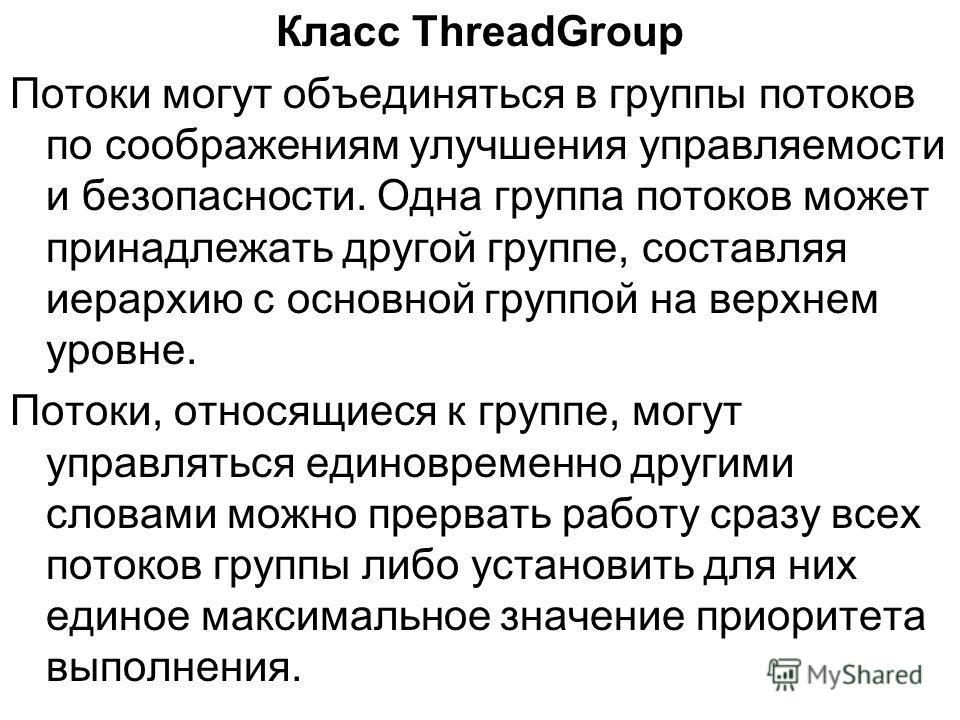 Класс ThreadGroup Потоки могут объединяться в группы потоков по соображениям улучшения управляемости и безопасности. Одна группа потоков может принадлежать другой группе, составляя иерархию с основной группой на верхнем уровне. Потоки, относящиеся к