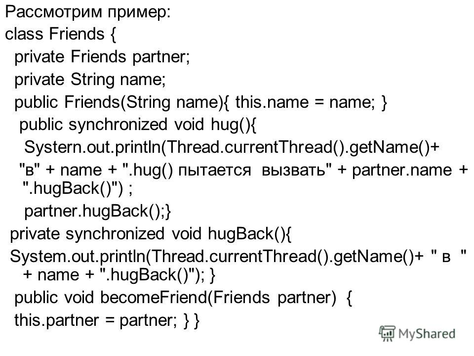 Рассмотрим пример: class Friends { private Friends partner; private String name; public Friends(String name){ this.name = name; } public synchronized void hug(){ Systern.out.println(Thread.cuгrentThread().getName()+