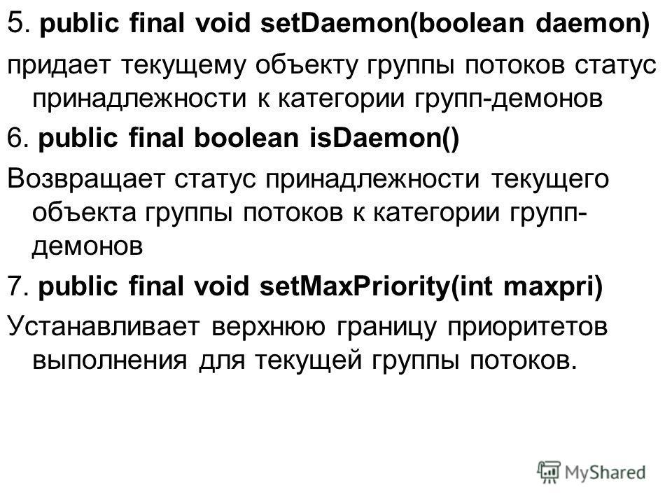 5. public final void setDaemon(boolean daemon) придает текущему объекту группы потоков статус принадлежности к категории групп-демонов 6. public final boolean isDaemon() Возвращает статус принадлежности текущего объекта группы потоков к категории гру