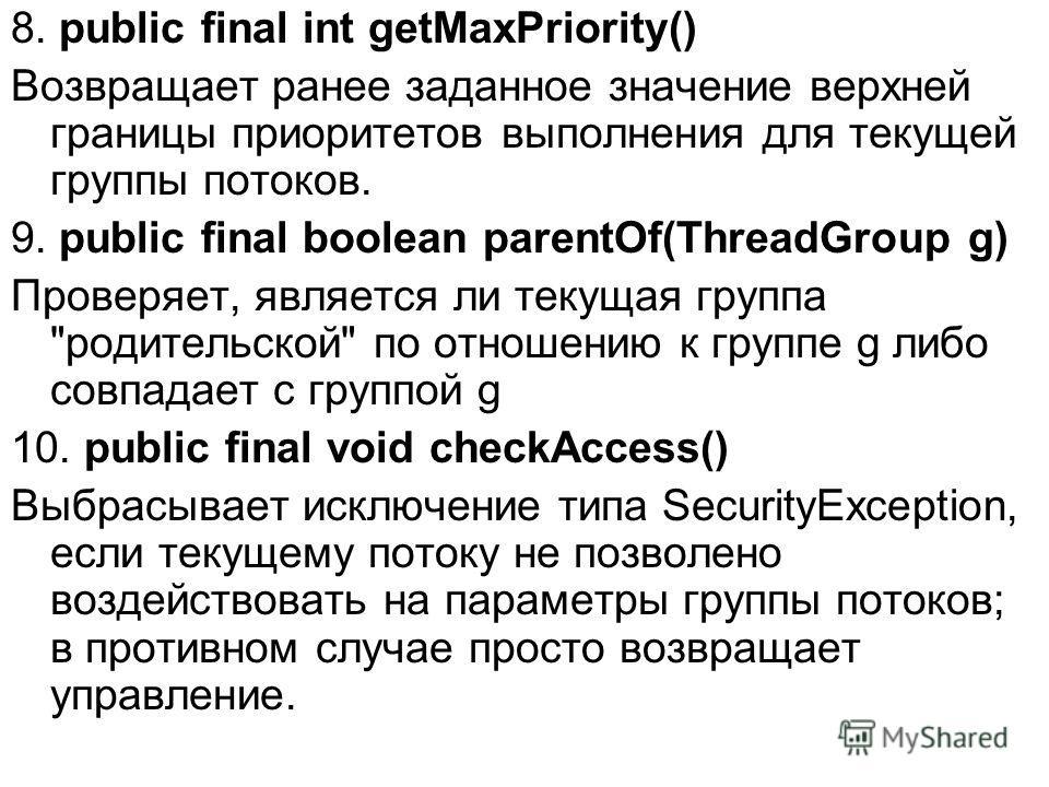 8. public final int getMaxPriority() Возвращает ранее заданное значение верхней границы приоритетов выполнения для текущей группы потоков. 9. public final boolean parentOf(ThreadGroup g) Проверяет, является ли текущая группа