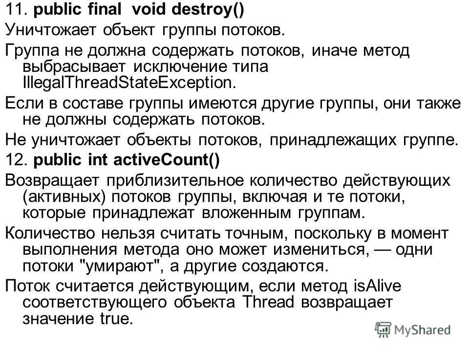 11. public final void destroy() Уничтожает объект группы потоков. Группа не должна содержать потоков, иначе метод выбрасывает исключение типа IllegalThreadStateException. Если в составе группы имеются другие группы, они также не должны содержать пото