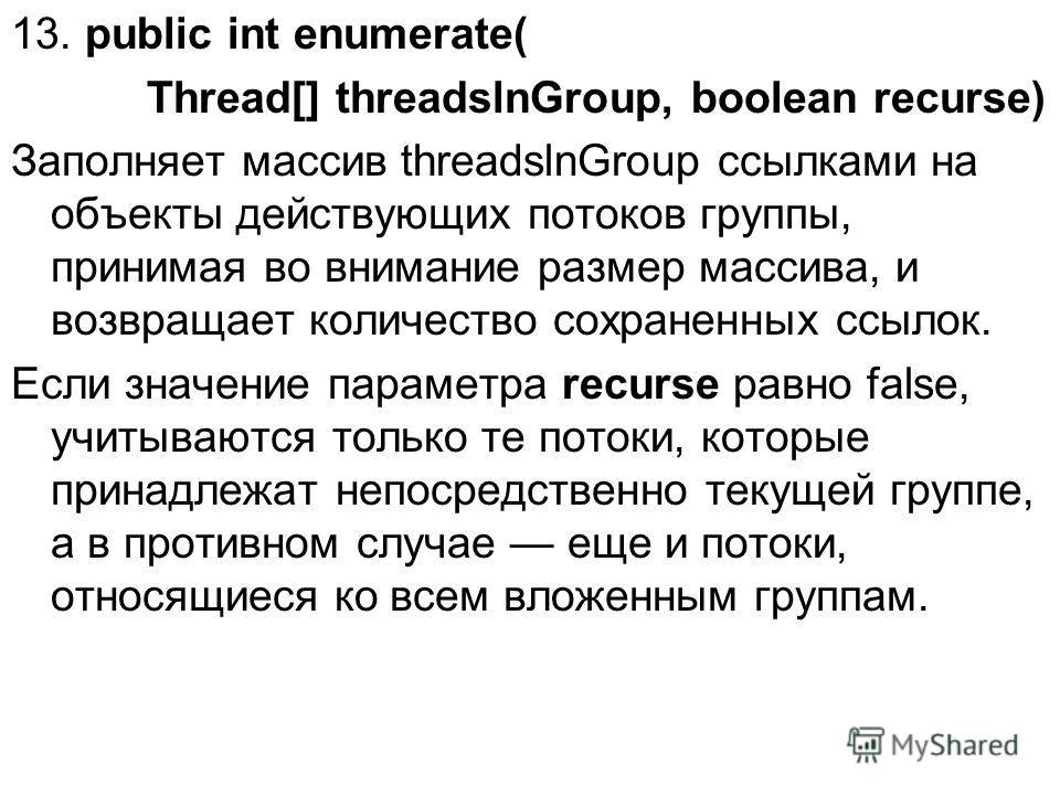 13. public int enumerate( Thread[] threadslnGroup, boolean recurse) Заполняет массив threadslnGroup ссылками на объекты действующих потоков группы, принимая во внимание размер массива, и возвращает количество сохраненных ссылок. Если значение парамет