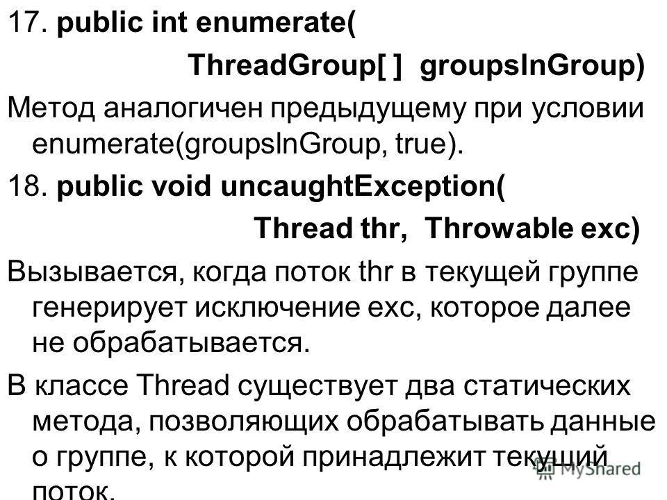 17. public int enumerate( ThreadGroup[ ] groupslnGroup) Метод аналогичен предыдущему при условии enumerate(groupslnGroup, true). 18. public void uncaughtException( Thread thr, Throwable exc) Вызывается, когда поток thr в текущей группе генерирует иск