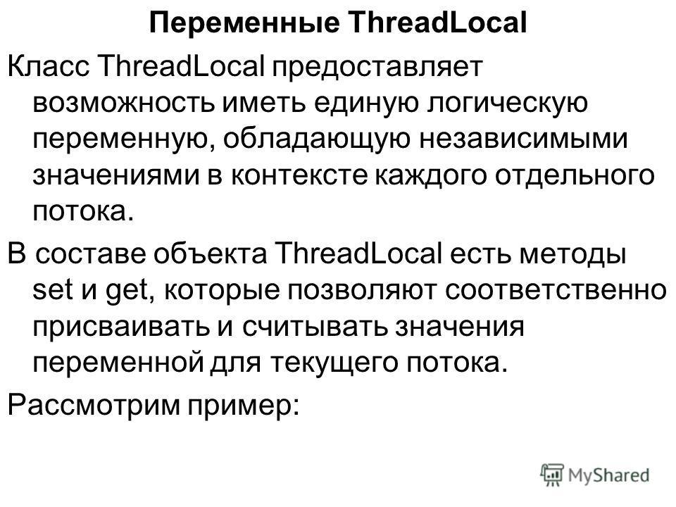 Переменные ThreadLocal Класс ThreadLocal предоставляет возможность иметь единую логическую переменную, обладающую независимыми значениями в контексте каждого отдельного потока. В составе объекта ThreadLocal есть методы set и get, которые позволяют со