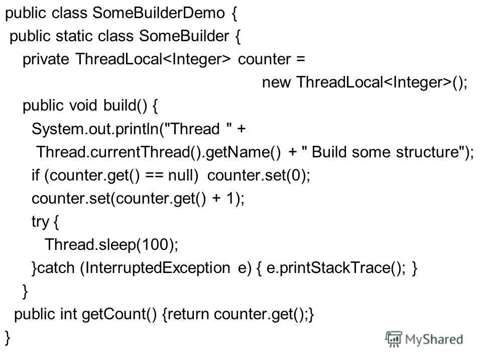 public class SomeBuilderDemo { public static class SomeBuilder { private ThreadLocal counter = new ThreadLocal (); public void build() { System.out.println(