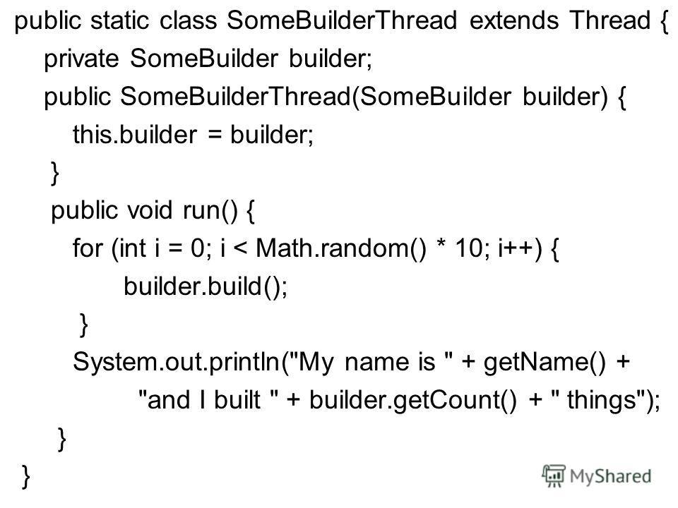public static class SomeBuilderThread extends Thread { private SomeBuilder builder; public SomeBuilderThread(SomeBuilder builder) { this.builder = builder; } public void run() { for (int i = 0; i < Math.random() * 10; i++) { builder.build(); } System