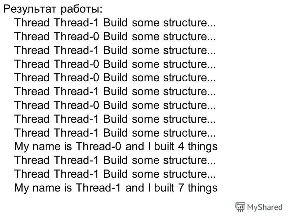 Результат работы: Thread Thread-1 Build some structure... Thread Thread-0 Build some structure... Thread Thread-1 Build some structure... Thread Thread-0 Build some structure... Thread Thread-0 Build some structure... Thread Thread-1 Build some struc