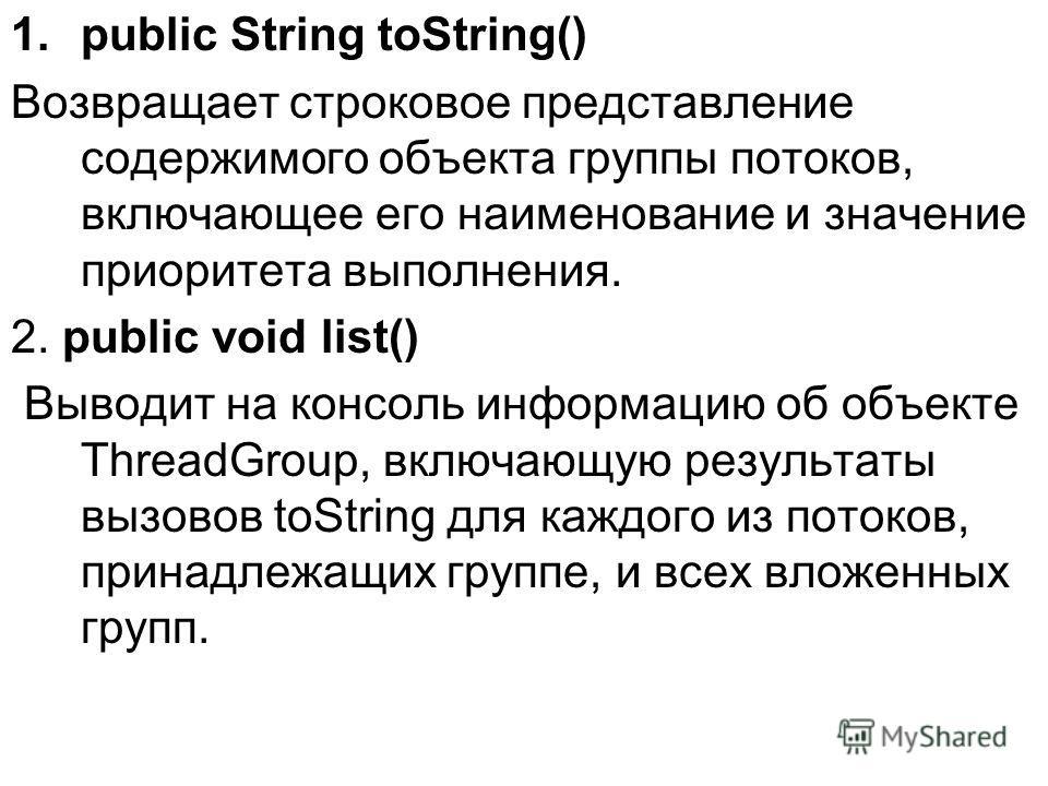 1.public String toString() Возвращает строковое представление содержимого объекта группы потоков, включающее его наименование и значение приоритета выполнения. 2. public void list() Выводит на консоль информацию об объекте ThreadGroup, включающую рез