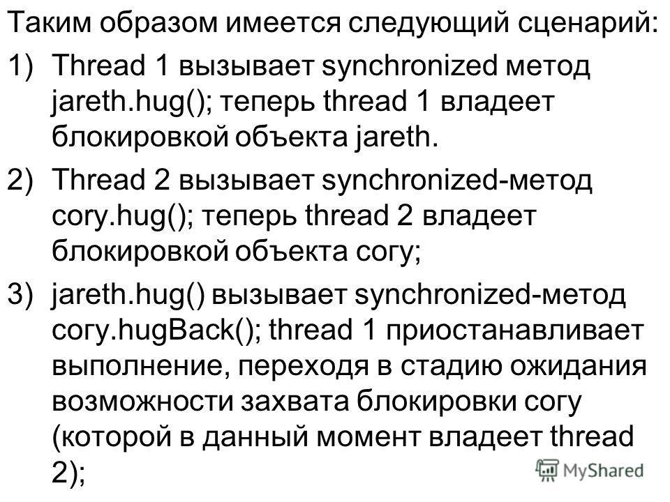 Таким образом имеется следующий сценарий: 1)Thread 1 вызывает synchronized метод jareth.hug(); теперь thread 1 владеет блокировкой объекта jareth. 2)Thread 2 вызывает synchronized-метод cory.hug(); теперь thread 2 владеет блокировкой объекта согу; 3)