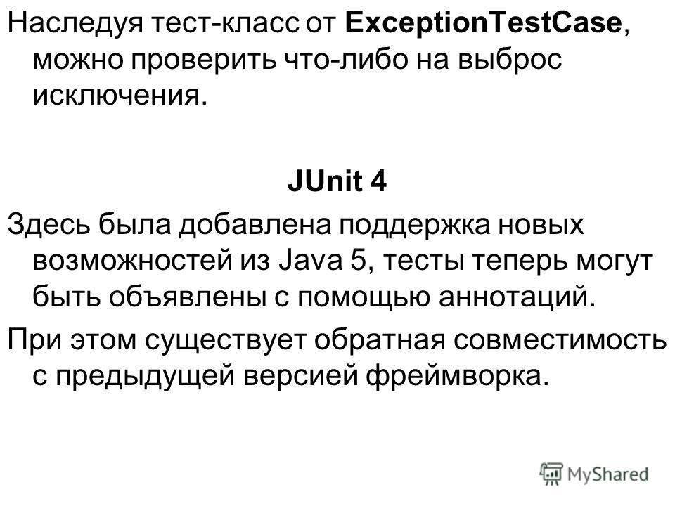 Наследуя тест-класс от ExceptionTestCase, можно проверить что-либо на выброс исключения. JUnit 4 Здесь была добавлена поддержка новых возможностей из Java 5, тесты теперь могут быть объявлены с помощью аннотаций. При этом существует обратная совмести