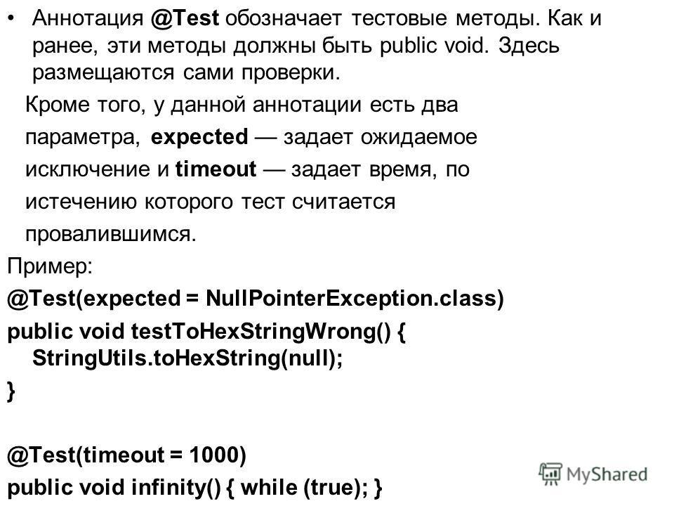 Аннотация @Test обозначает тестовые методы. Как и ранее, эти методы должны быть public void. Здесь размещаются сами проверки. Кроме того, у данной аннотации есть два параметра, expected задает ожидаемое исключение и timeout задает время, по истечению