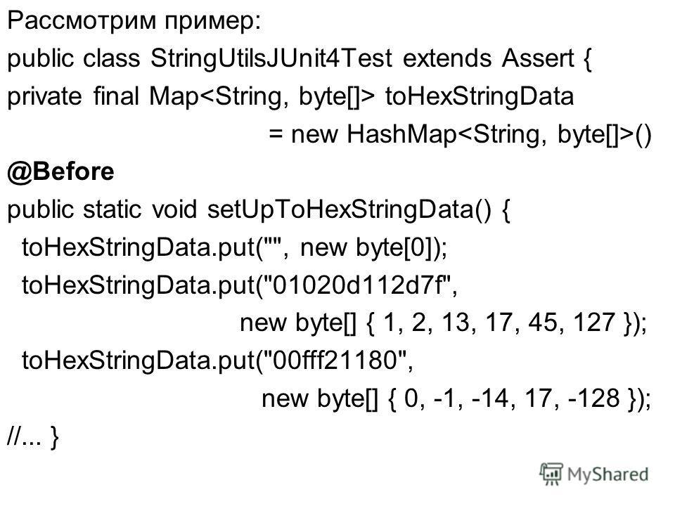 Рассмотрим пример: public class StringUtilsJUnit4Test extends Assert { private final Map toHexStringData = new HashMap () @Before public static void setUpToHexStringData() { toHexStringData.put(