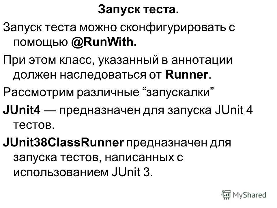 Запуск теста. Запуск теста можно сконфигурировать с помощью @RunWith. При этом класс, указанный в аннотации должен наследоваться от Runner. Рассмотрим различные запускалки JUnit4 предназначен для запуска JUnit 4 тестов. JUnit38ClassRunner предназначе